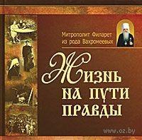 Жизнь на пути правды. Митрополит Филарет из рода Вахромеевых
