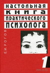 Настольная книга практического психолога. Книга 1. Система работы психолога с детьми разного возраста. Евгений Рогов
