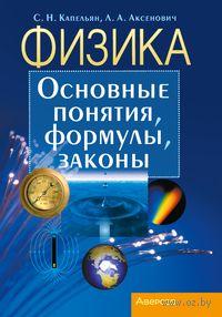 Физика. Основные понятия, формулы, законы. Семен Капельян, Л. Аксенович