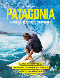 Patagonia - бизнес в стиле серфинг. Как альпинист создал крупнейшую компанию спортивного снаряжения