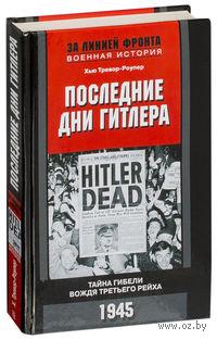 Последние дни Гитлера. Тайна гибели вождя Третьего рейха. 1945 г.