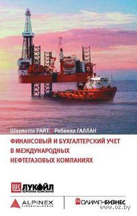 Финансовый и бухгалтерский учет в международных нефтегазовых компаниях. Шарлотта Райт, Ребекка Галлан