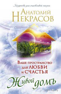 Живой домъ. Ваше пространство для любви и счастья. Анатолий Некрасов