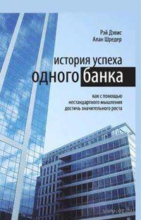 История успеха одного банка. Как с помощью нестандартного мышления достичь значительного роста. Рэй Дэвис, Алан Шредер