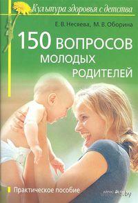 150 вопросов молодых родителей. М. Оборина, Е. Несяева
