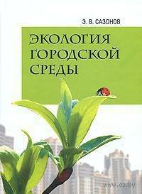 Экология городской среды. Эдуард Сазонов