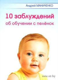 10 заблуждений об обучении с пеленок. Андрей Маниченко