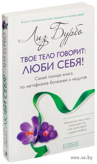 Твое тело говорит: Люби себя! Самая полная книга по метафизике болезней и недугов (м)