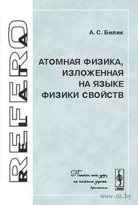 Атомная физика, изложенная на языке физики свойств. Анатолий  Билик