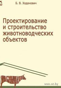 Проектирование и строительство животноводческих объектов. Борис Ходанович