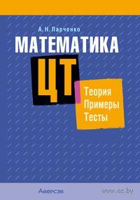 Математика. ЦТ. Теория. Примеры. Тесты. А. Ларченко