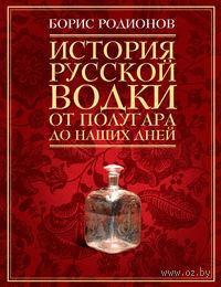 История русской водки от полугара до наших дней. Борис Родионов