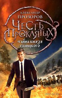 Честь проклятых. Книга вторая. Тайна князя Галицкого. Александр Прозоров