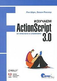 Изучаем ActionScript 3.0. От простого к сложному. Рич Шуп, Зеван Россер