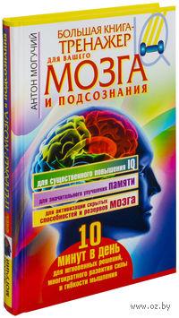 Большая книга-тренажер для вашего мозга и подсознания. Антон Могучий