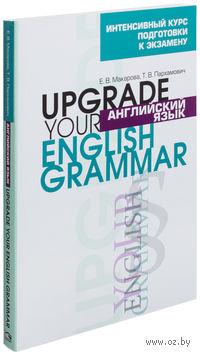 Английский язык. Upgrade Your English Grammar. Елена Макарова, Татьяна Пархамович