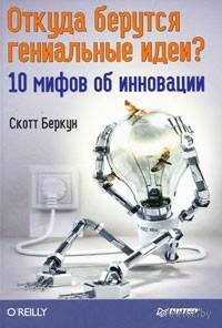 Откуда берутся гениальные идеи? 10 мифов об инновации. Скотт Беркун