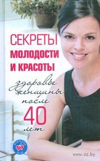 Секреты молодости и красоты. Здоровье женщины после 40 лет. Инга Лисицкая