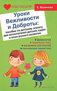 Уроки Вежливости и Доброты. Пособие по детскому этикету для воспитателей детских садов и школ раннего развития. Елена Баринова