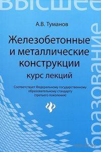 Железобетонные и металлические конструкции. Курс лекций. А. Туманов