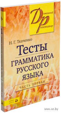 Тесты по грамматике русского языка (в 2 частях). Часть 1. Наталья Ткаченко
