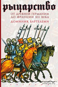 Рыцарство. От древней Германии до Франции XII века. Доминик Бартелеми