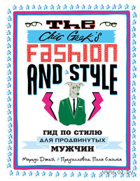 The Chic Geek`s Fashion & Style. Гид по стилю для продвинутых мужчин. Маркус Джей