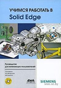Учимся работать в Solid Edge (+ CD). Д. Диденко