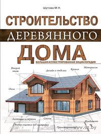Строительство деревянного дома. Большая иллюстрированная энциклопедия. М. Шутова
