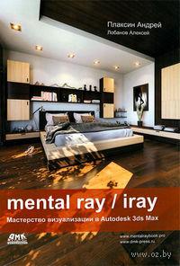 Mental ray / iray. Мастерство визуализации в Autodesk 3ds Max