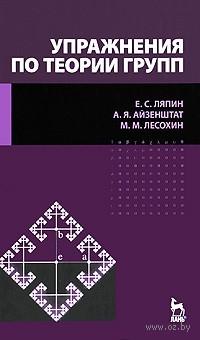 Упражнения по теории групп. Евгений Ляпин, Анна Айзенштат, Михаил Лесохин