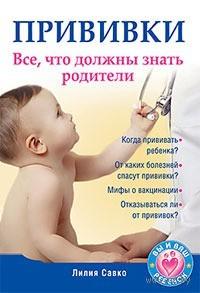 Прививки. Все, что должны знать родители. Лилия Савко