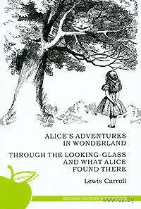 Alice`s Adventures in Wonderland: Through the Looking-Glass and What Alice Found There. Льюис Кэрролл