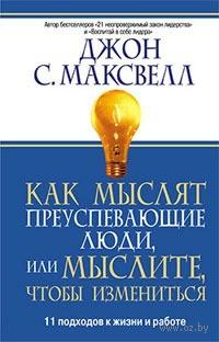 Как мыслят преуспевающие люди, или Мыслите, чтобы измениться. Джон Максвелл