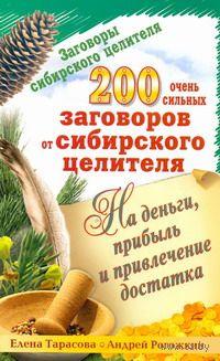 200 очень сильных заговоров от сибирского целителя на деньги, прибыль и привлечение достатка. Елена Тарасова, Андрей Рогожкин