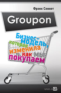 Groupon. Бизнес-модель, которая изменила то, как мы покупаем. Фрэнк Сеннет