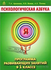 Психологическая азбука. Программа развивающих занятий в 1 классе. Т. Аржакаева, И. Вачков, А. Попова