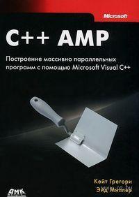 C++ AMP. Построение массивно параллельных программ с помощью Microsoft Visual C++. Кейт Грегори, Эйд Миллер