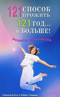 121 способ прожить 121 год... и больше! Рецепты долголетия. Роналд Клатц