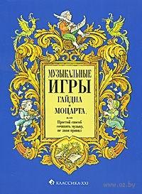 Музыкальные игры Гайдна и Моцарта, или Простой способ сочинять музыку, не зная правил. Лариса Гервер