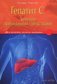 Гепатит С. Лечение природными средствами. Татьяна Павлова