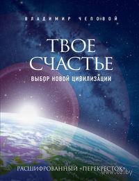 Твое счастье - выбор новой цивилизации. Владимир Чеповой