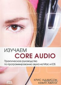 Изучаем Сore Audio. Практическое руководство по программированию звука на Mac и iOS. Крис Адамсон, Кевин Авила