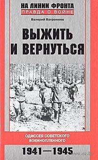 Выжить и вернуться. Одиссея советского военнопленного. 1941-1945. Валерий Вахромеев