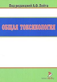 Общая токсикология. Владимир Доценко, Александр Зельдин, Татьяна Лим