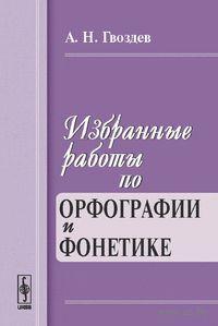 Избранные работы по орфографии и фонетике. Александр  Гвоздев