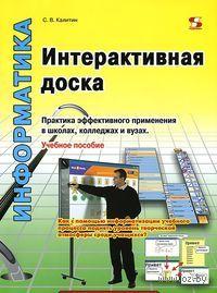Интерактивная доска. Практика эффективного применения в школах, колледжах и вузах. Сергей Калитин