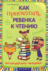 Как приохотить ребенка к чтению. Нестандартные методики. А. Кашкаров