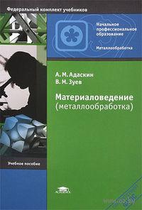 Материаловедение (металлообработка). Анатолий Адаскин, Виктор Зуев