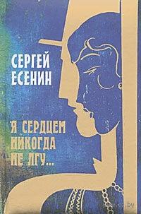 Я сердцем никогда не лгу.... Сергей Есенин